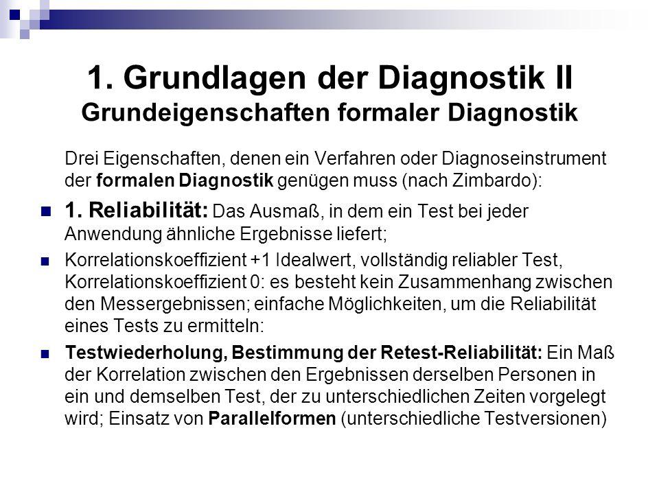 1. Grundlagen der Diagnostik II Grundeigenschaften formaler Diagnostik Drei Eigenschaften, denen ein Verfahren oder Diagnoseinstrument der formalen Di