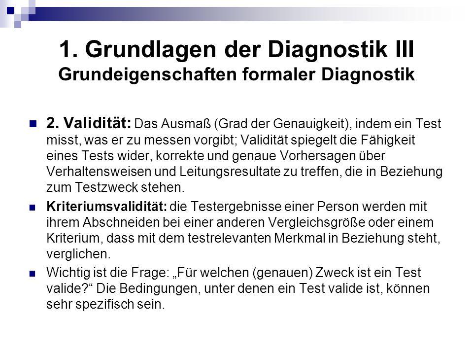 1. Grundlagen der Diagnostik III Grundeigenschaften formaler Diagnostik 2. Validität: Das Ausmaß (Grad der Genauigkeit), indem ein Test misst, was er