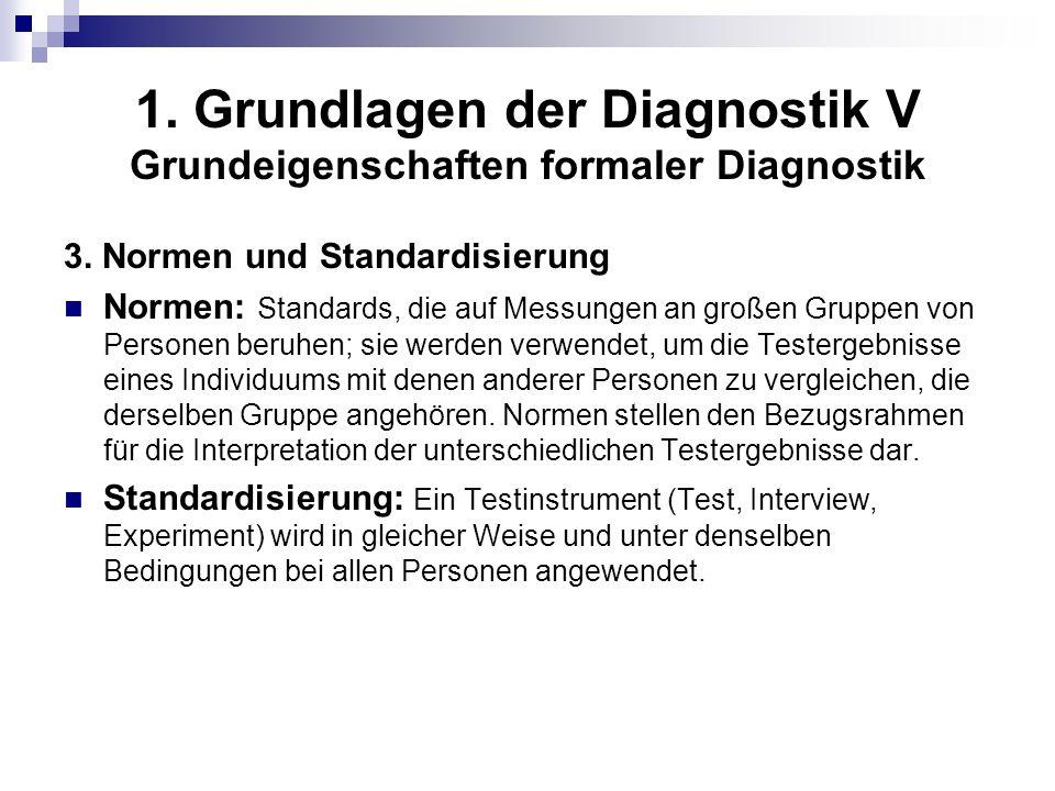 1. Grundlagen der Diagnostik V Grundeigenschaften formaler Diagnostik 3. Normen und Standardisierung Normen: Standards, die auf Messungen an großen Gr