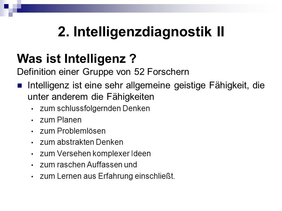 2. Intelligenzdiagnostik II Was ist Intelligenz ? Definition einer Gruppe von 52 Forschern Intelligenz ist eine sehr allgemeine geistige Fähigkeit, di
