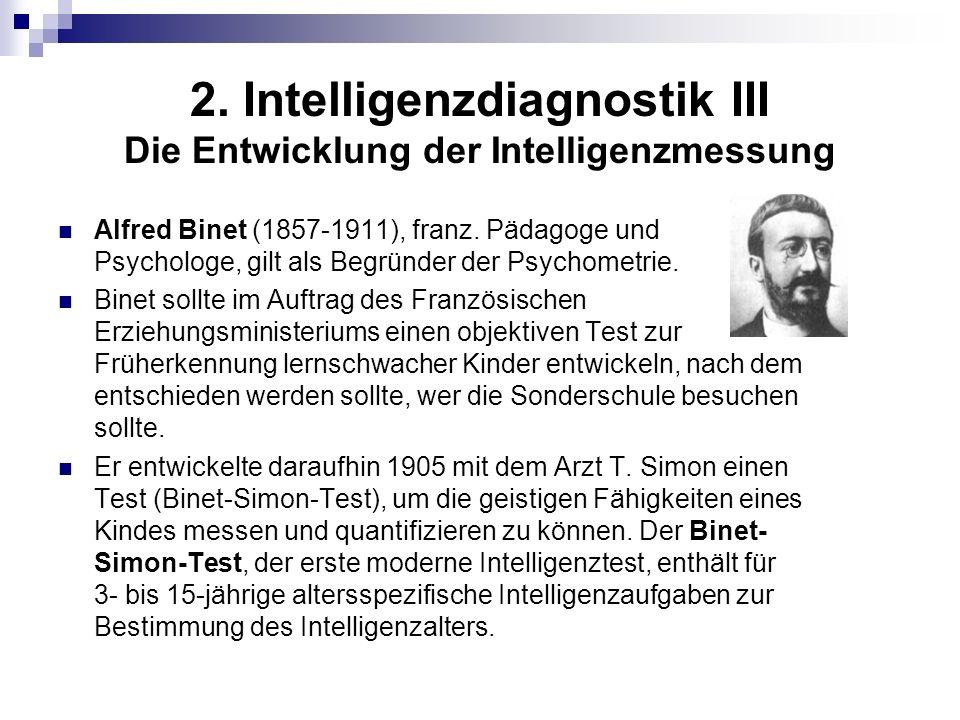 2. Intelligenzdiagnostik III Die Entwicklung der Intelligenzmessung Alfred Binet (1857-1911), franz. Pädagoge und Psychologe, gilt als Begründer der P