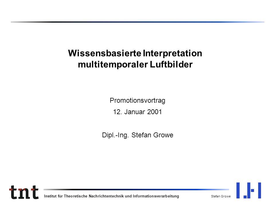Institut für Theoretische Nachrichtentechnik und Informationsverarbeitung Stefan Growe Wissensbasierte Interpretation multitemporaler Luftbilder Promotionsvortrag 12.