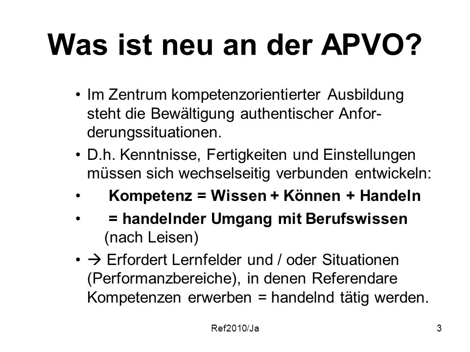 Ref2010/Ja3 Was ist neu an der APVO? Im Zentrum kompetenzorientierter Ausbildung steht die Bewältigung authentischer Anfor- derungssituationen. D.h. K