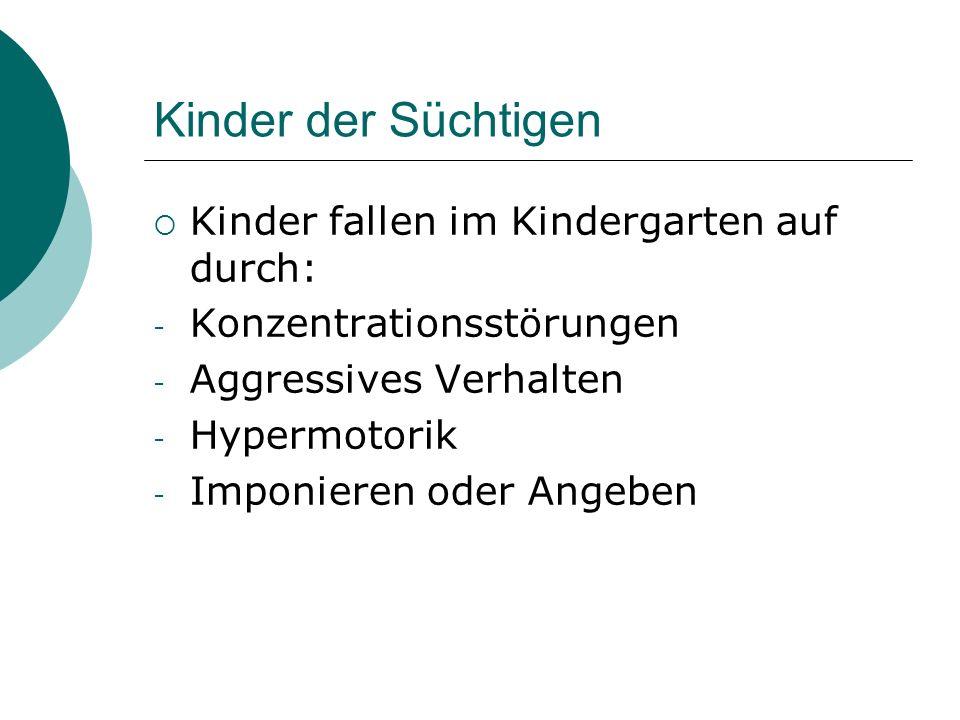 Kinder der Süchtigen Kinder fallen im Kindergarten auf durch: - Konzentrationsstörungen - Aggressives Verhalten - Hypermotorik - Imponieren oder Angeb