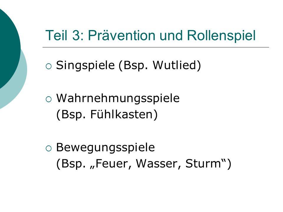 Teil 3: Prävention und Rollenspiel Singspiele (Bsp. Wutlied) Wahrnehmungsspiele (Bsp. Fühlkasten) Bewegungsspiele (Bsp. Feuer, Wasser, Sturm)
