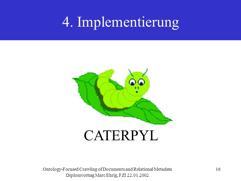 Diplomvortrag Marc Ehrig, FZI 22.01.2002 Ontology-Focused Crawling of Documents and Relational Metadata16 4. Implementierung CATERPYL