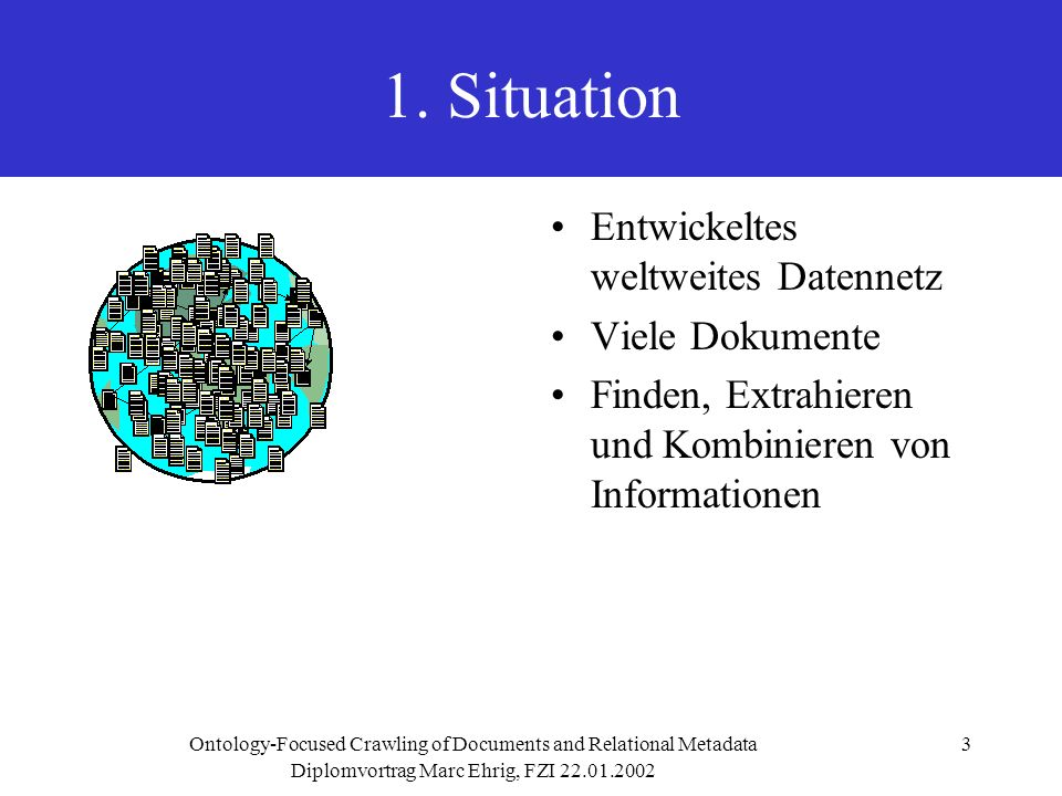 Diplomvortrag Marc Ehrig, FZI 22.01.2002 Ontology-Focused Crawling of Documents and Relational Metadata3 1. Situation Entwickeltes weltweites Datennet