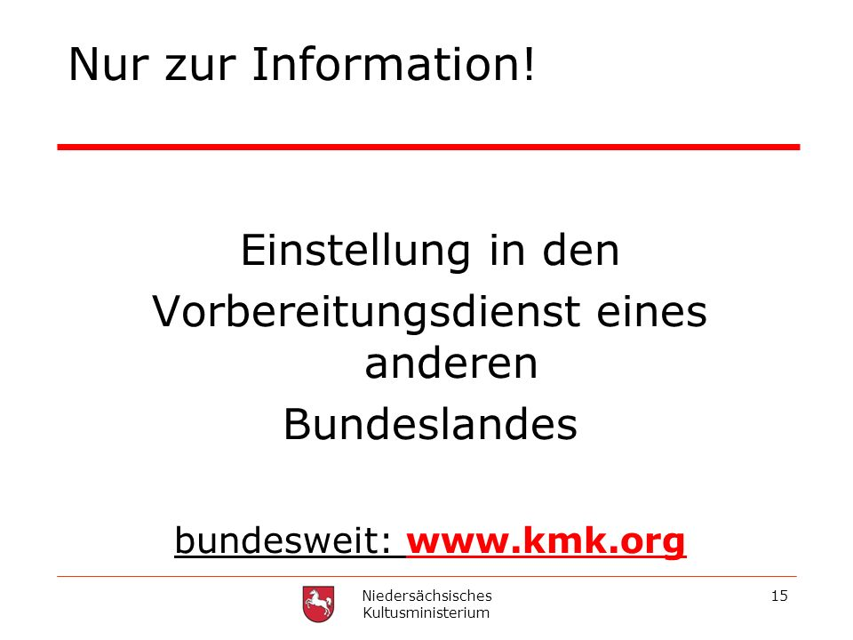 Niedersächsisches Kultusministerium 15 Nur zur Information! Einstellung in den Vorbereitungsdienst eines anderen Bundeslandes bundesweit: www.kmk.org