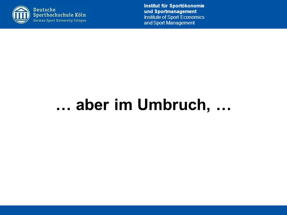 Institut für Sportökonomie und Sportmanagement Institute of Sport Economics and Sport Management … aber im Umbruch, …