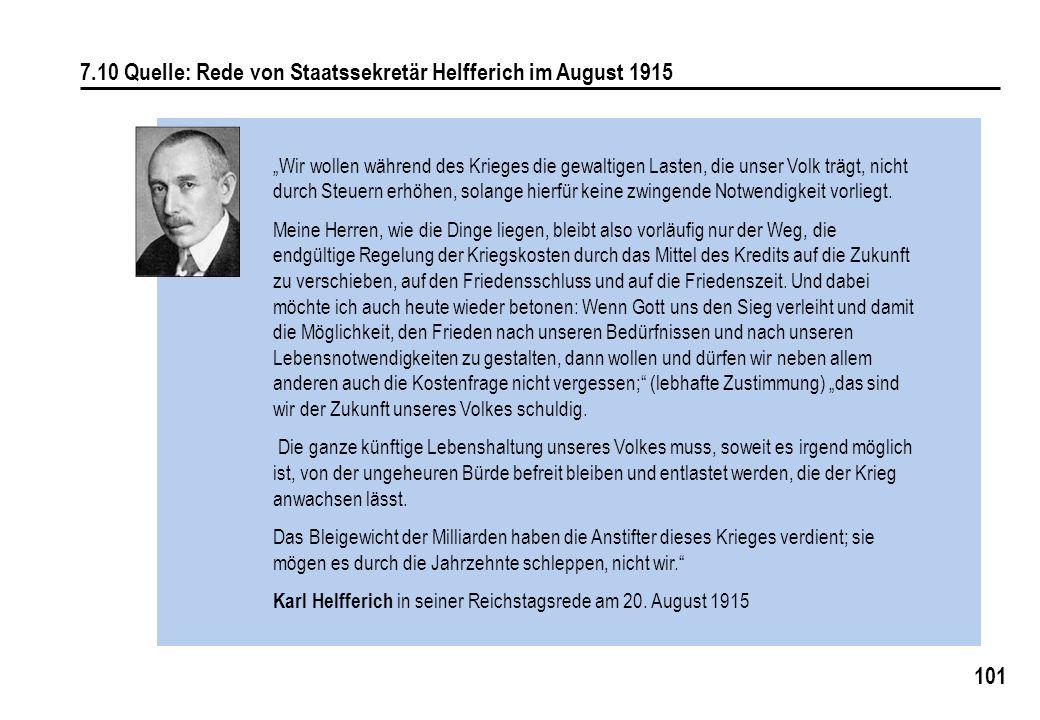 101 7.10 Quelle: Rede von Staatssekretär Helfferich im August 1915 Wir wollen während des Krieges die gewaltigen Lasten, die unser Volk trägt, nicht durch Steuern erhöhen, solange hierfür keine zwingende Notwendigkeit vorliegt.