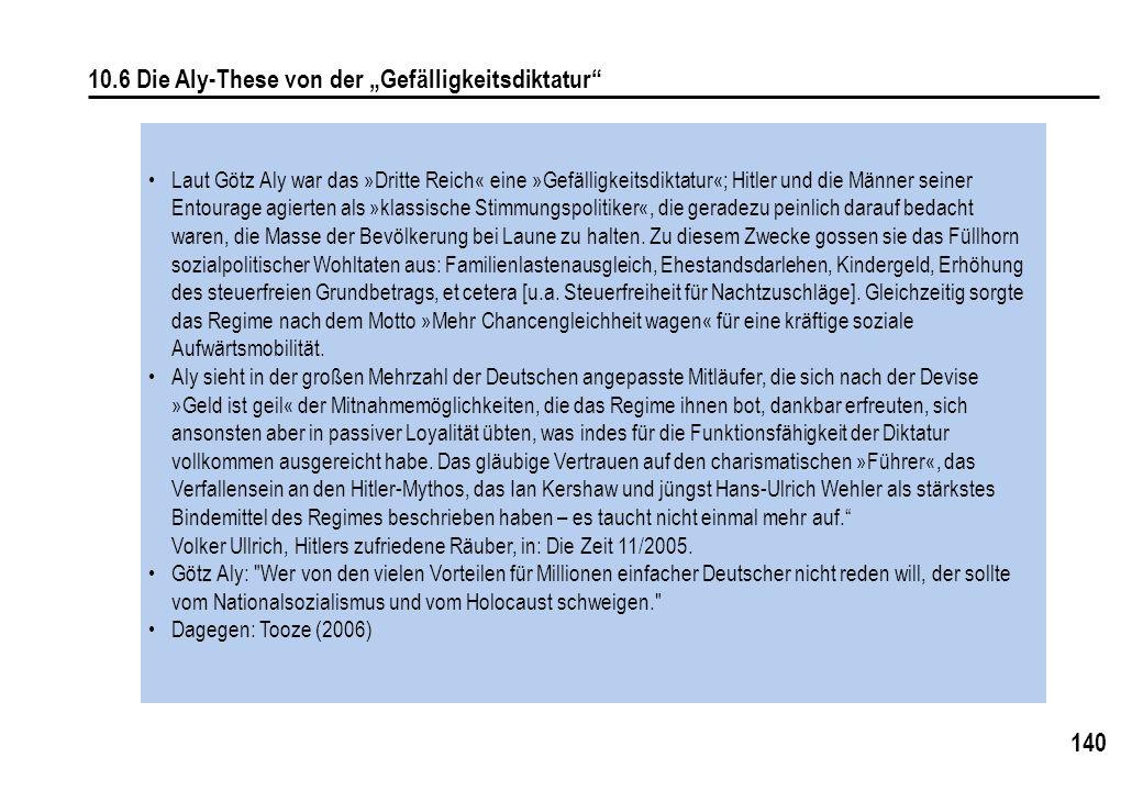 140 10.6 Die Aly-These von der Gefälligkeitsdiktatur Laut Götz Aly war das »Dritte Reich« eine »Gefälligkeitsdiktatur«; Hitler und die Männer seiner Entourage agierten als »klassische Stimmungspolitiker«, die geradezu peinlich darauf bedacht waren, die Masse der Bevölkerung bei Laune zu halten.