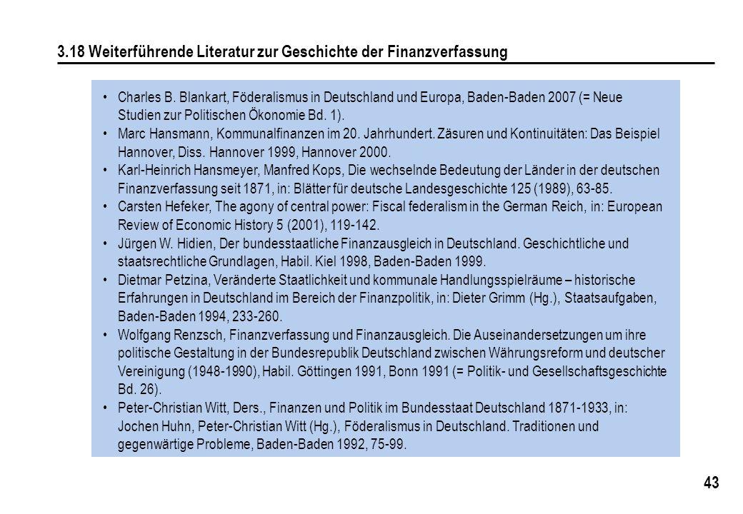 43 3.18 Weiterführende Literatur zur Geschichte der Finanzverfassung Charles B. Blankart, Föderalismus in Deutschland und Europa, Baden-Baden 2007 (=