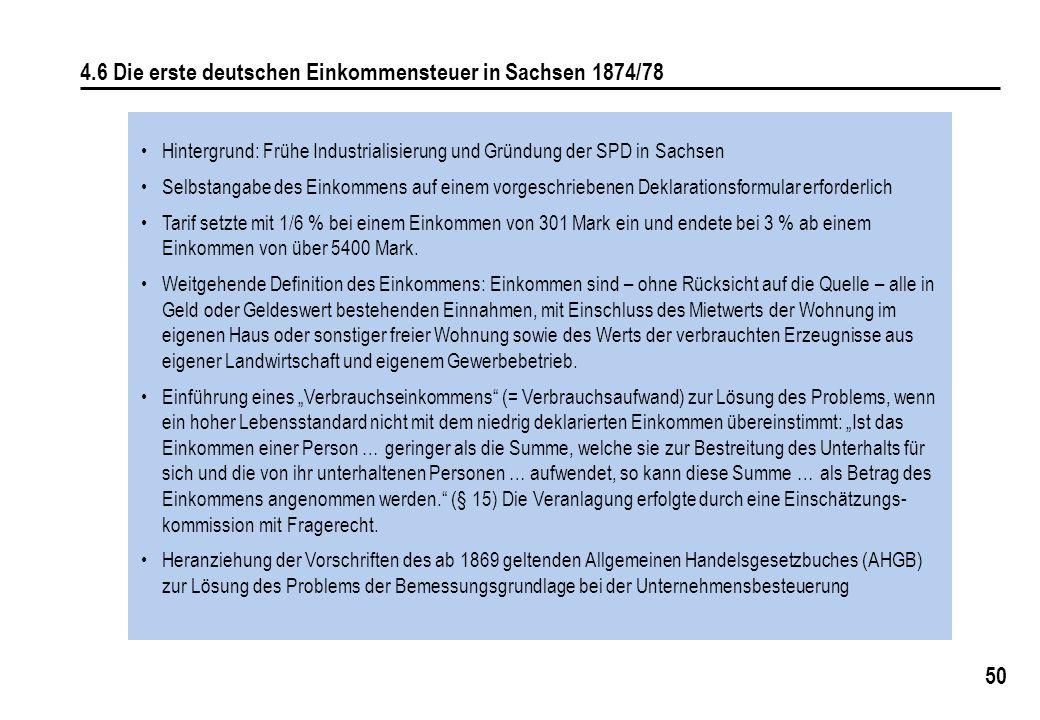 50 4.6 Die erste deutschen Einkommensteuer in Sachsen 1874/78 Hintergrund: Frühe Industrialisierung und Gründung der SPD in Sachsen Selbstangabe des Einkommens auf einem vorgeschriebenen Deklarationsformular erforderlich Tarif setzte mit 1/6 % bei einem Einkommen von 301 Mark ein und endete bei 3 % ab einem Einkommen von über 5400 Mark.