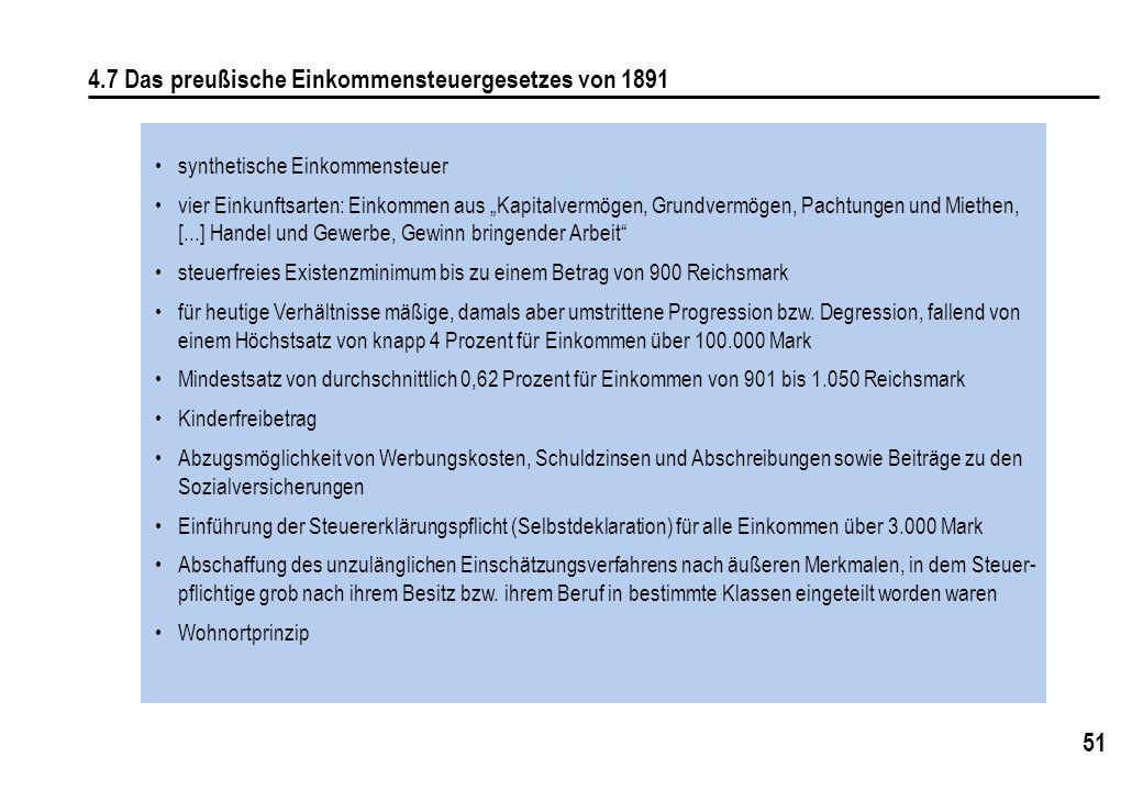 51 4.7 Das preußische Einkommensteuergesetzes von 1891 synthetische Einkommensteuer vier Einkunftsarten: Einkommen aus Kapitalvermögen, Grundvermögen, Pachtungen und Miethen, [...] Handel und Gewerbe, Gewinn bringender Arbeit steuerfreies Existenzminimum bis zu einem Betrag von 900 Reichsmark für heutige Verhältnisse mäßige, damals aber umstrittene Progression bzw.