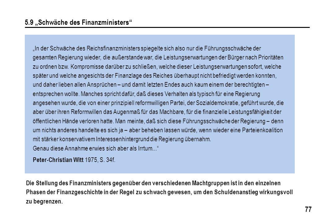 77 5.9 Schwäche des Finanzministers In der Schwäche des Reichsfinanzministers spiegelte sich also nur die Führungsschwäche der gesamten Regierung wieder, die außerstande war, die Leistungserwartungen der Bürger nach Prioritäten zu ordnen bzw.