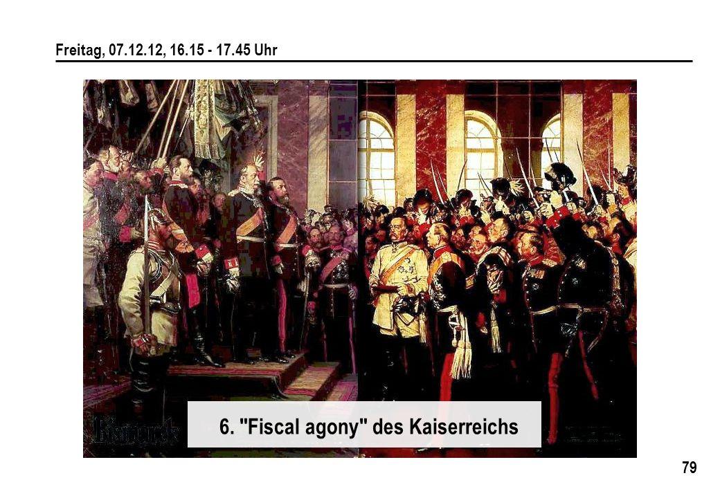 79 Freitag, 07.12.12, 16.15 - 17.45 Uhr 6. Fiscal agony des Kaiserreichs