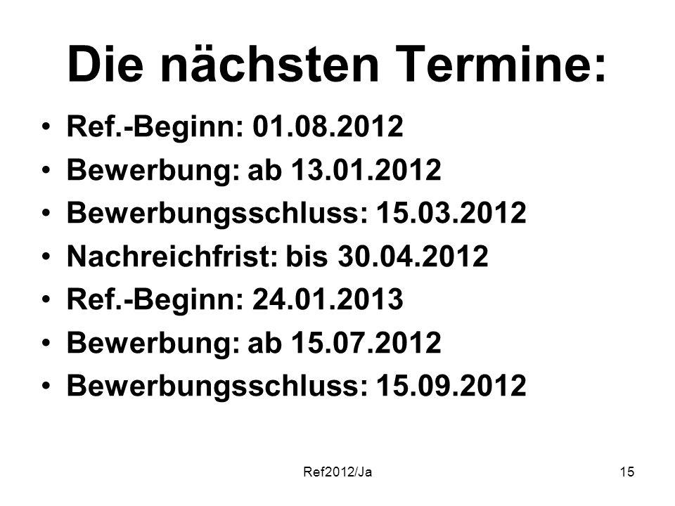 Ref2012/Ja15 Die nächsten Termine: Ref.-Beginn: 01.08.2012 Bewerbung: ab 13.01.2012 Bewerbungsschluss: 15.03.2012 Nachreichfrist: bis 30.04.2012 Ref.-