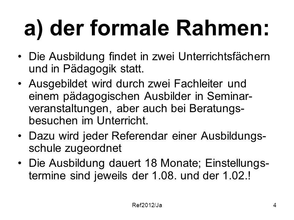 Ref2012/Ja4 a) der formale Rahmen: Die Ausbildung findet in zwei Unterrichtsfächern und in Pädagogik statt. Ausgebildet wird durch zwei Fachleiter und