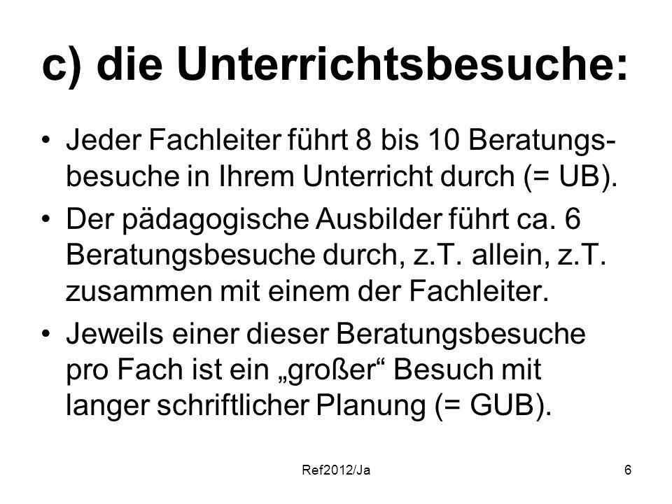 Ref2012/Ja6 c) die Unterrichtsbesuche: Jeder Fachleiter führt 8 bis 10 Beratungs- besuche in Ihrem Unterricht durch (= UB). Der pädagogische Ausbilder