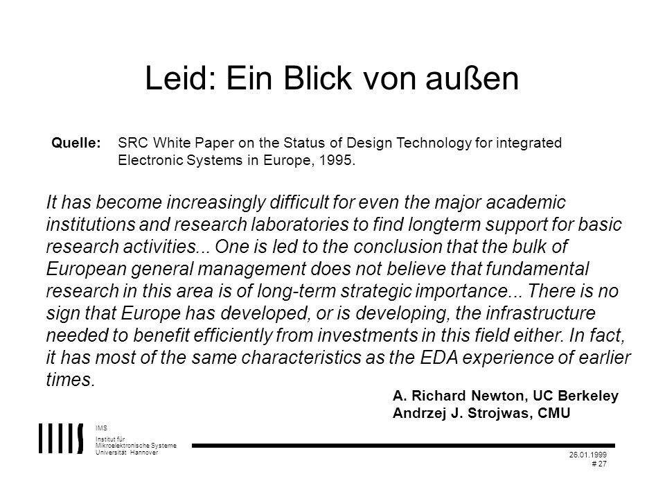 IMS Institut für Mikroelektronische Systeme Universität Hannover 26.01.1999 # 27 Leid: Ein Blick von außen It has become increasingly difficult for even the major academic institutions and research laboratories to find longterm support for basic research activities...