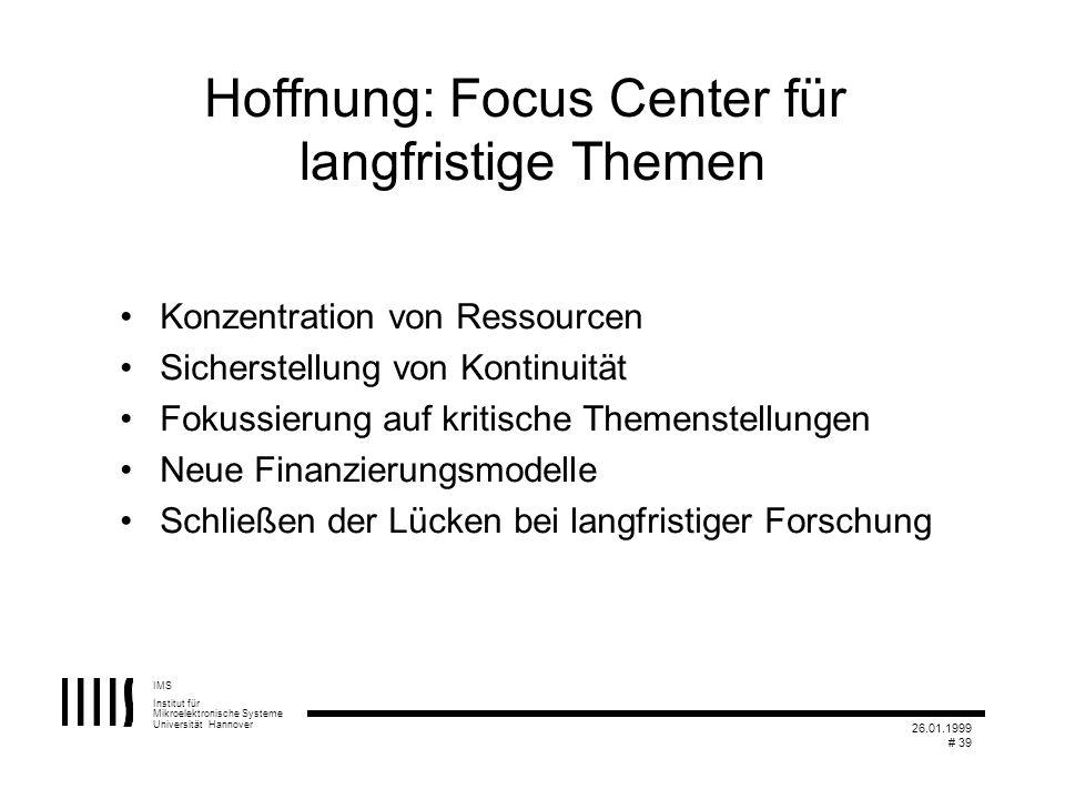 IMS Institut für Mikroelektronische Systeme Universität Hannover 26.01.1999 # 39 Hoffnung: Focus Center für langfristige Themen Konzentration von Ress