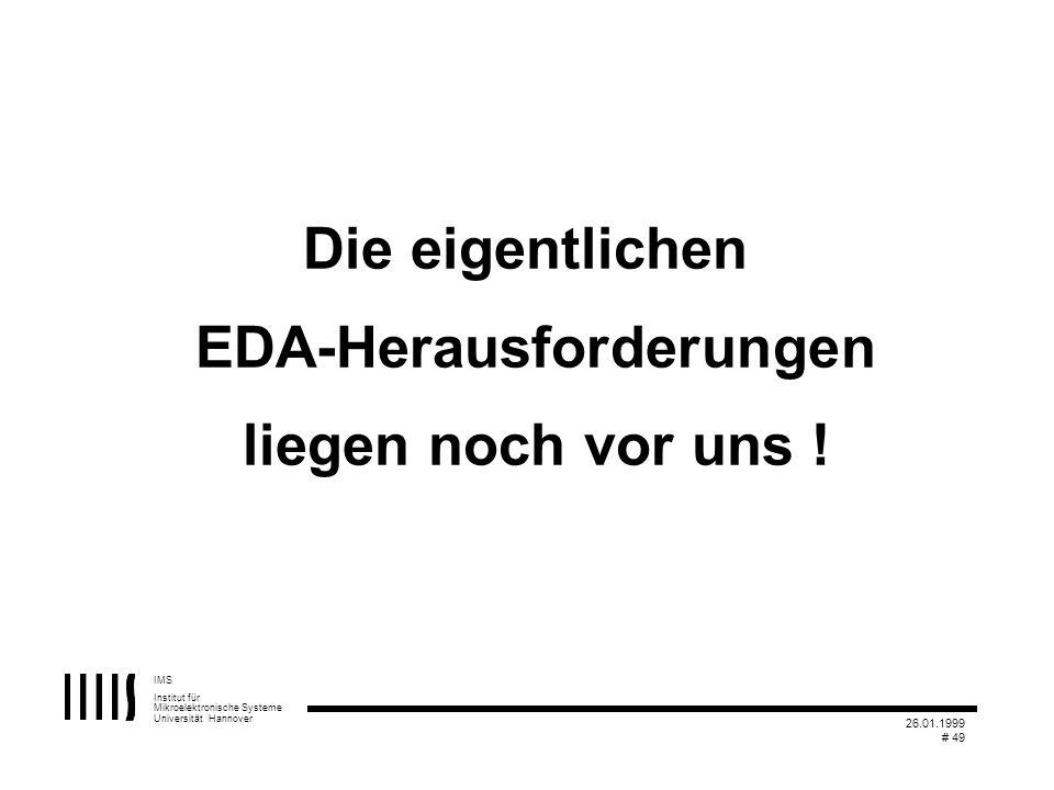 IMS Institut für Mikroelektronische Systeme Universität Hannover 26.01.1999 # 49 Die eigentlichen EDA-Herausforderungen liegen noch vor uns !