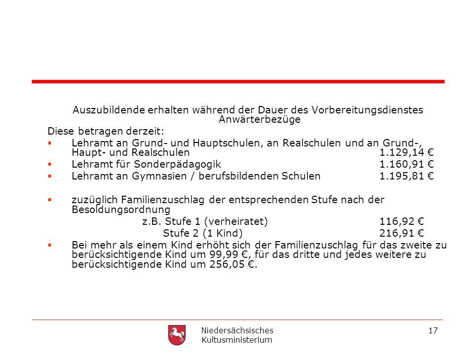 Niedersächsisches Kultusministerium 17 Auszubildende erhalten während der Dauer des Vorbereitungsdienstes Anwärterbezüge Diese betragen derzeit: Lehra