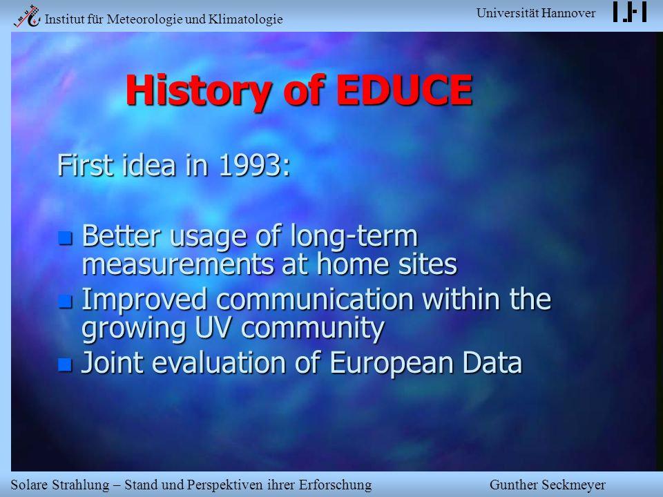 Institut für Meteorologie und Klimatologie Universität Hannover Solare Strahlung – Stand und Perspektiven ihrer Erforschung Gunther Seckmeyer History of EDUCE First idea in 1993: n Better usage of long-term measurements at home sites n Improved communication within the growing UV community n Joint evaluation of European Data