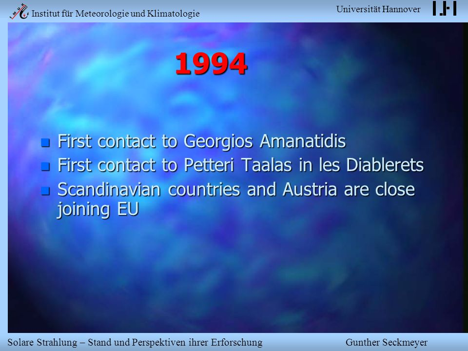 Institut für Meteorologie und Klimatologie Universität Hannover Solare Strahlung – Stand und Perspektiven ihrer Erforschung Gunther Seckmeyer 1994 n First contact to Georgios Amanatidis n First contact to Petteri Taalas in les Diablerets n Scandinavian countries and Austria are close joining EU