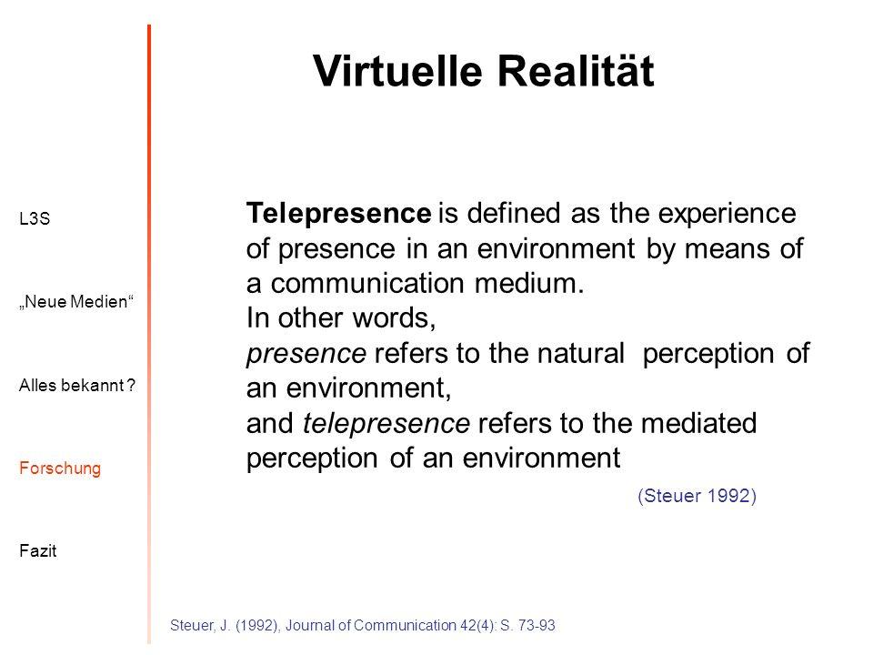 L3S Alles bekannt ? Neue Medien Forschung Fazit Virtuelle Realität Steuer, J. (1992), Journal of Communication 42(4): S. 73-93 Telepresence is defined