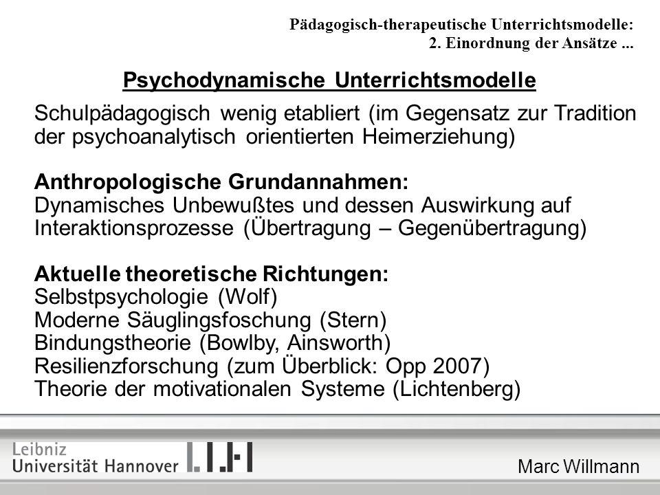Marc Willmann Psychodynamische Unterrichtsmodelle Schulpädagogisch wenig etabliert (im Gegensatz zur Tradition der psychoanalytisch orientierten Heimerziehung) Anthropologische Grundannahmen: Dynamisches Unbewußtes und dessen Auswirkung auf Interaktionsprozesse (Übertragung – Gegenübertragung) Aktuelle theoretische Richtungen: Selbstpsychologie (Wolf) Moderne Säuglingsfoschung (Stern) Bindungstheorie (Bowlby, Ainsworth) Resilienzforschung (zum Überblick: Opp 2007) Theorie der motivationalen Systeme (Lichtenberg) Pädagogisch-therapeutische Unterrichtsmodelle: 2.