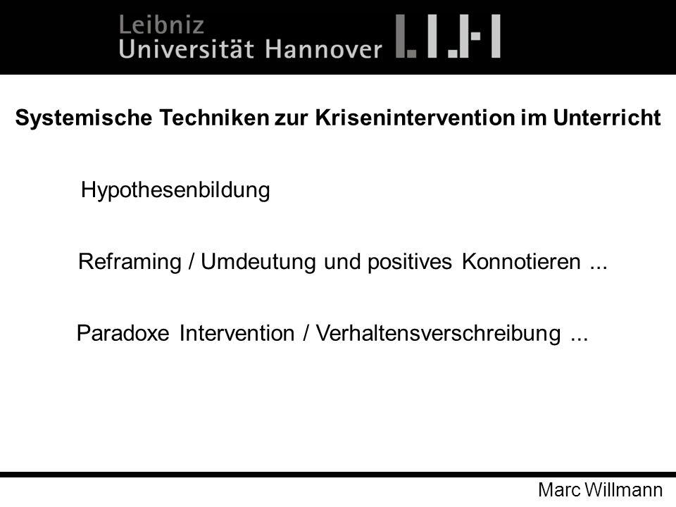 Marc Willmann Systemische Techniken zur Krisenintervention im Unterricht Hypothesenbildung Reframing / Umdeutung und positives Konnotieren... Paradoxe