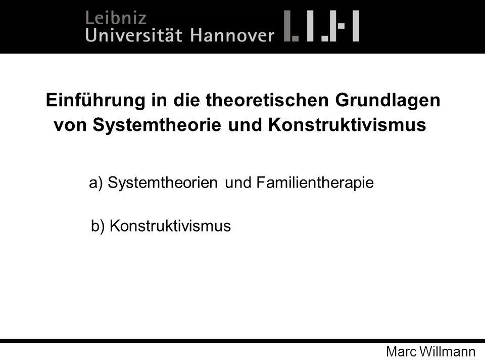Marc Willmann Einführung in die theoretischen Grundlagen von Systemtheorie und Konstruktivismus a) Systemtheorien und Familientherapie b) Konstruktivi