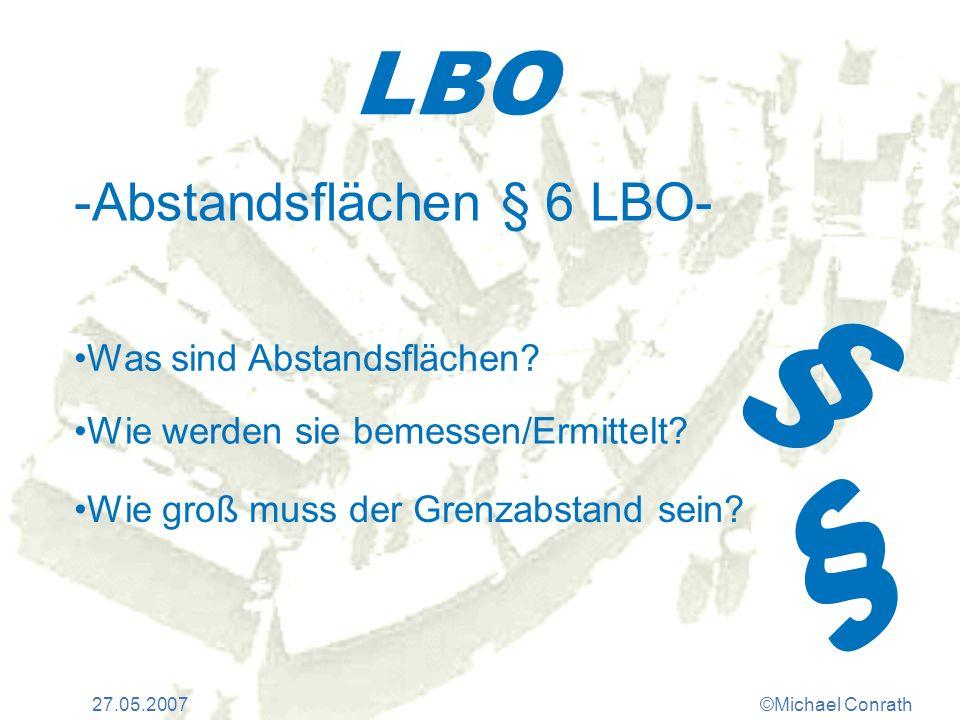 27.05.2007©Michael Conrath LBO -Abstandsflächen § 6 LBO- Was sind Abstandsflächen? Wie werden sie bemessen/Ermittelt? Wie groß muss der Grenzabstand s