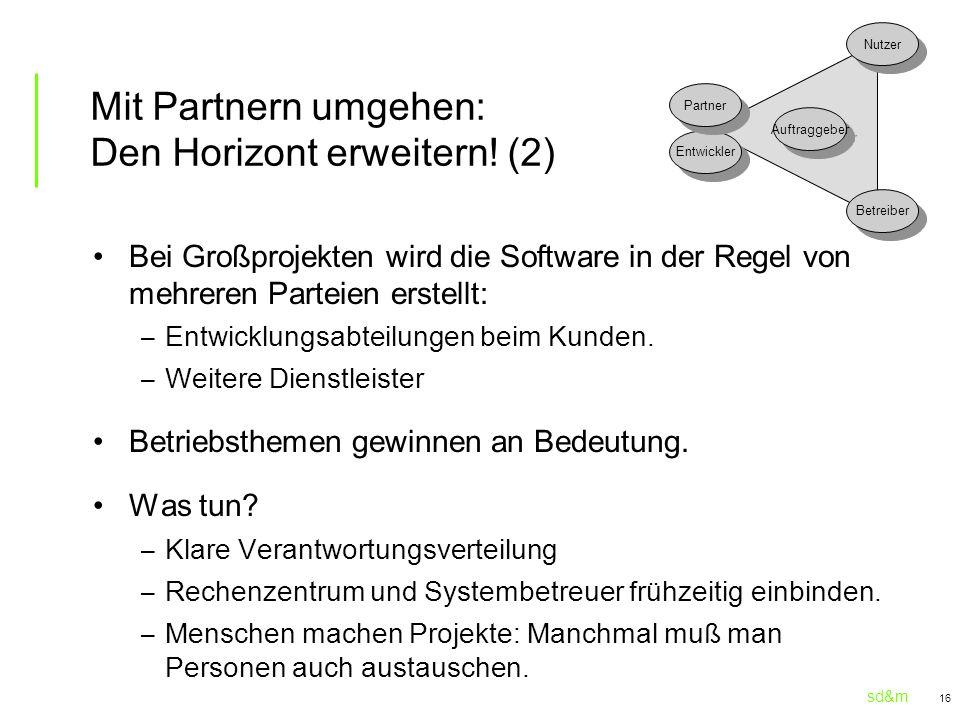 sd&m 16 Mit Partnern umgehen: Den Horizont erweitern! (2) Bei Großprojekten wird die Software in der Regel von mehreren Parteien erstellt: – Entwicklu