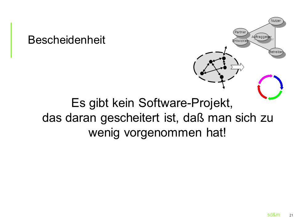 sd&m 21 Bescheidenheit Es gibt kein Software-Projekt, das daran gescheitert ist, daß man sich zu wenig vorgenommen hat! Entwickler Partner Auftraggebe