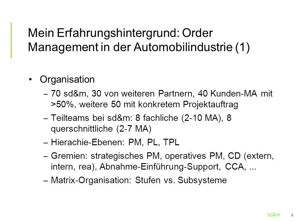 sd&m 6 Mein Erfahrungshintergrund: Order Management in der Automobilindustrie (1) Organisation – 70 sd&m, 30 von weiteren Partnern, 40 Kunden-MA mit >50%, weitere 50 mit konkretem Projektauftrag – Teilteams bei sd&m: 8 fachliche (2-10 MA), 8 querschnittliche (2-7 MA) – Hierachie-Ebenen: PM, PL, TPL – Gremien: strategisches PM, operatives PM, CD (extern, intern, rea), Abnahme-Einführung-Support, CCA,...