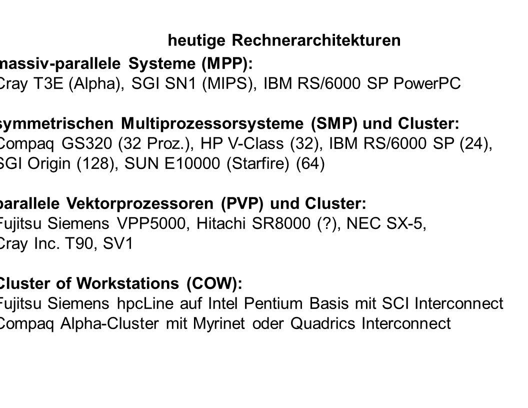 heutige Rechnerarchitekturen massiv-parallele Systeme (MPP): Cray T3E (Alpha), SGI SN1 (MIPS), IBM RS/6000 SP PowerPC symmetrischen Multiprozessorsyst
