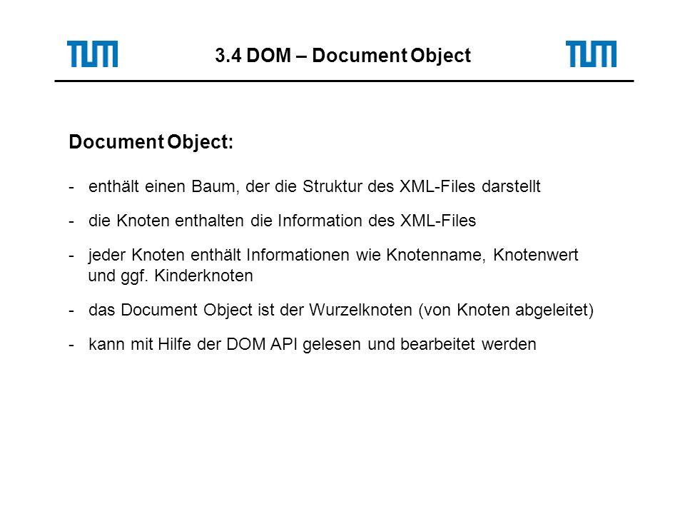 3.4 DOM – Document Object Document Object: - enthält einen Baum, der die Struktur des XML-Files darstellt - die Knoten enthalten die Information des XML-Files - jeder Knoten enthält Informationen wie Knotenname, Knotenwert und ggf.