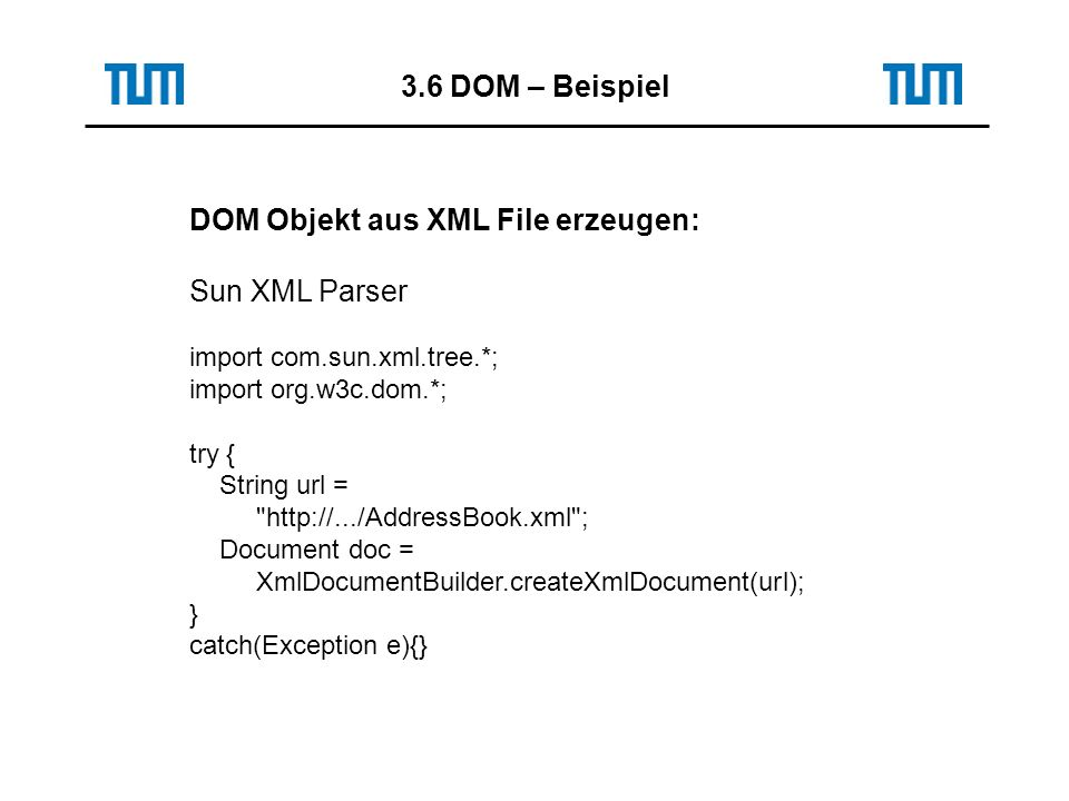 3.6 DOM – Beispiel DOM Objekt aus XML File erzeugen: Sun XML Parser import com.sun.xml.tree.*; import org.w3c.dom.*; try { String url = http://.../AddressBook.xml ; Document doc = XmlDocumentBuilder.createXmlDocument(url); } catch(Exception e){}