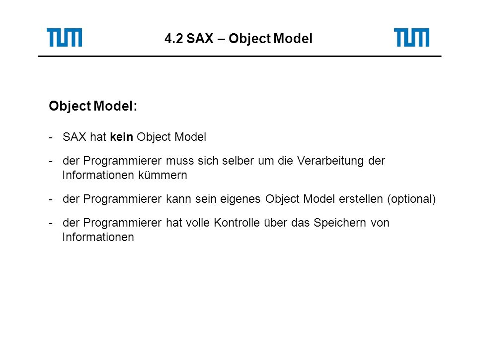 Object Model: - SAX hat kein Object Model - der Programmierer muss sich selber um die Verarbeitung der Informationen kümmern - der Programmierer kann sein eigenes Object Model erstellen (optional) - der Programmierer hat volle Kontrolle über das Speichern von Informationen 4.2 SAX – Object Model