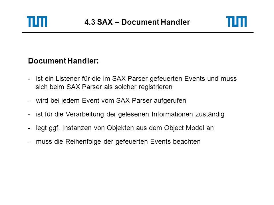 Document Handler: - ist ein Listener für die im SAX Parser gefeuerten Events und muss sich beim SAX Parser als solcher registrieren - wird bei jedem Event vom SAX Parser aufgerufen - ist für die Verarbeitung der gelesenen Informationen zuständig - legt ggf.