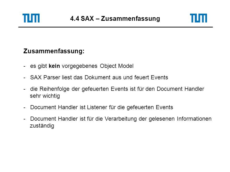 Zusammenfassung: - es gibt kein vorgegebenes Object Model - SAX Parser liest das Dokument aus und feuert Events - die Reihenfolge der gefeuerten Events ist für den Document Handler sehr wichtig - Document Handler ist Listener für die gefeuerten Events - Document Handler ist für die Verarbeitung der gelesenen Informationen zuständig 4.4 SAX – Zusammenfassung