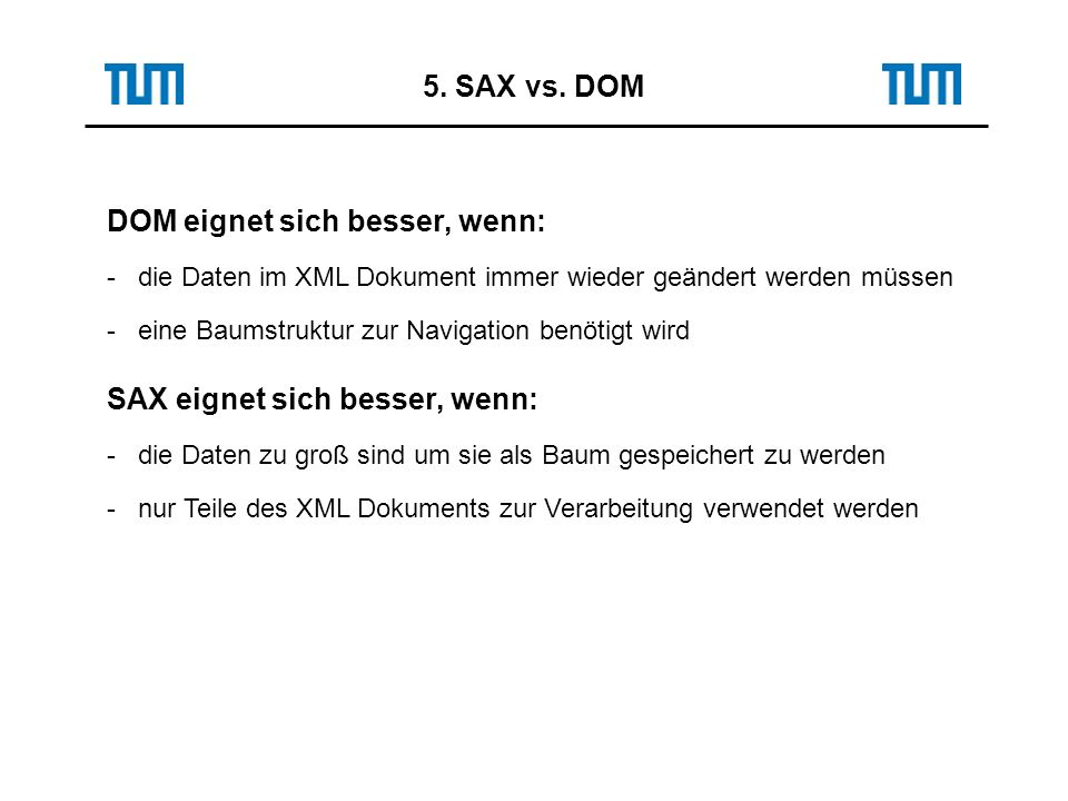 5. SAX vs. DOM DOM eignet sich besser, wenn: - die Daten im XML Dokument immer wieder geändert werden müssen - eine Baumstruktur zur Navigation benöti