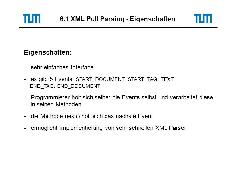 Eigenschaften: - sehr einfaches Interface - es gibt 5 Events: START_DOCUMENT, START_TAG, TEXT, END_TAG, END_DOCUMENT - Programmierer holt sich selber die Events selbst und verarbeitet diese in seinen Methoden - die Methode next() holt sich das nächste Event - ermöglicht Implementierung von sehr schnellen XML Parser 6.1 XML Pull Parsing - Eigenschaften