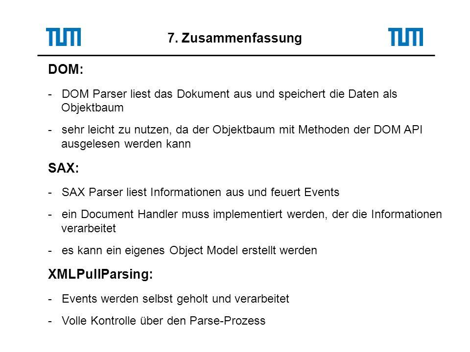DOM: - DOM Parser liest das Dokument aus und speichert die Daten als Objektbaum - sehr leicht zu nutzen, da der Objektbaum mit Methoden der DOM API ausgelesen werden kann SAX: - SAX Parser liest Informationen aus und feuert Events - ein Document Handler muss implementiert werden, der die Informationen verarbeitet - es kann ein eigenes Object Model erstellt werden XMLPullParsing: - Events werden selbst geholt und verarbeitet - Volle Kontrolle über den Parse-Prozess 7.