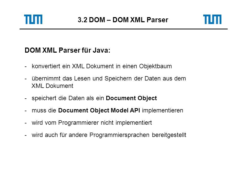 DOM XML Parser für Java: - konvertiert ein XML Dokument in einen Objektbaum - übernimmt das Lesen und Speichern der Daten aus dem XML Dokument - speichert die Daten als ein Document Object - muss die Document Object Model API implementieren - wird vom Programmierer nicht implementiert - wird auch für andere Programmiersprachen bereitgestellt 3.2 DOM – DOM XML Parser