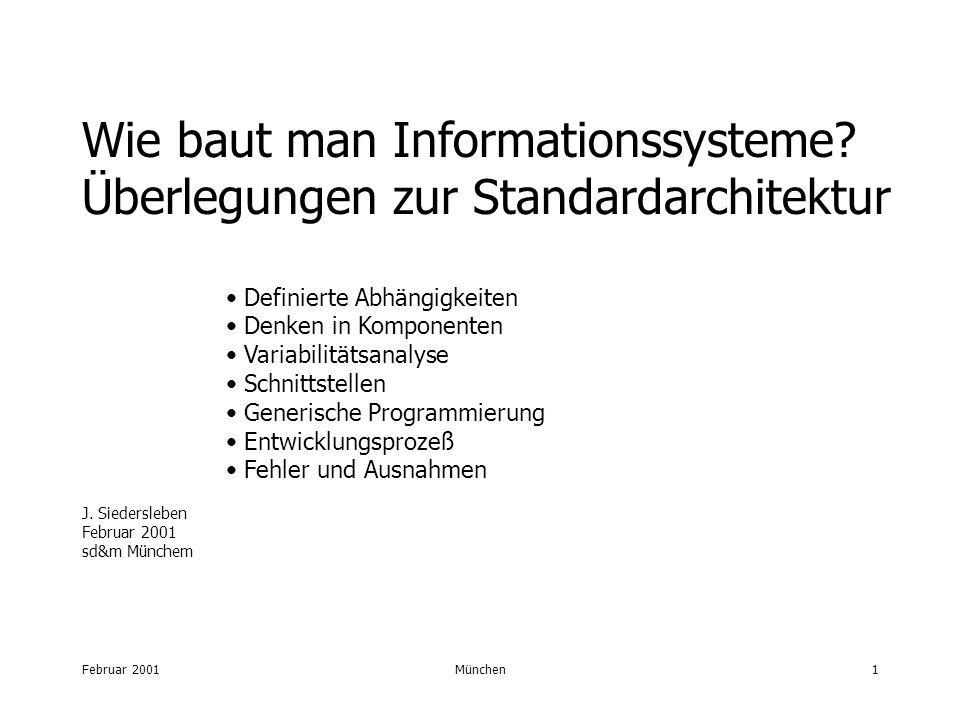 Februar 2001München1 Wie baut man Informationssysteme? Überlegungen zur Standardarchitektur Definierte Abhängigkeiten Denken in Komponenten Variabilit