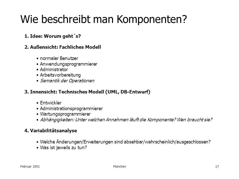 Februar 2001München17 Wie beschreibt man Komponenten? 1. Idee: Worum geht´s? 2. Außensicht: Fachliches Modell normaler Benutzer Anwendungsprogrammiere