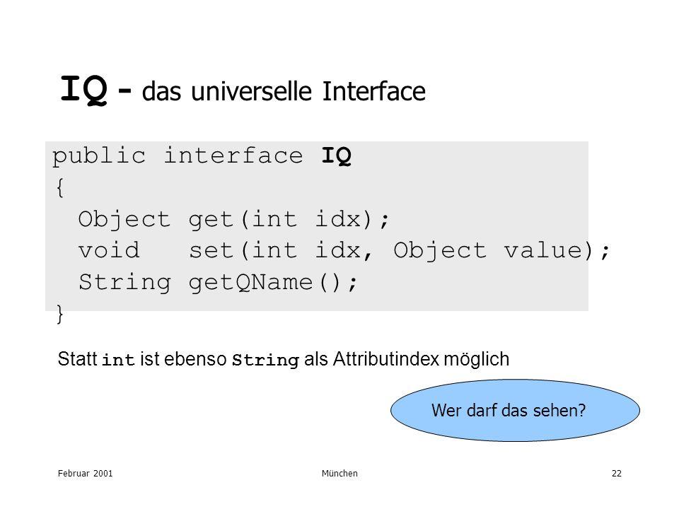 Februar 2001München22 IQ - das universelle Interface public interface IQ { Object get(int idx); void set(int idx, Object value); String getQName(); } Statt int ist ebenso String als Attributindex möglich Wer darf das sehen?
